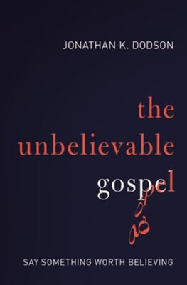 The Unbelievable Gospel: Say Something Worth Believing  -     By: Jonathan Dodson