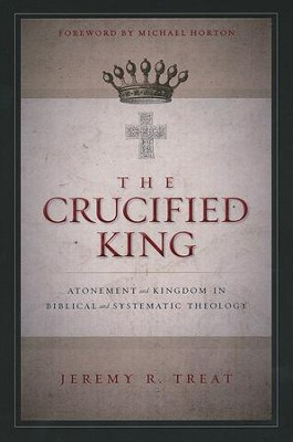 The Crucified King: Atonement and Kingdom in Biblical and Systematic Theology  -     By: Jeremy R. Treat