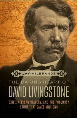 The Daring Heart of David Livingstone: Exile, African Slavery, and the Publicity Stunt That Saved Millions - eBook  -     By: Jay Milbrandt