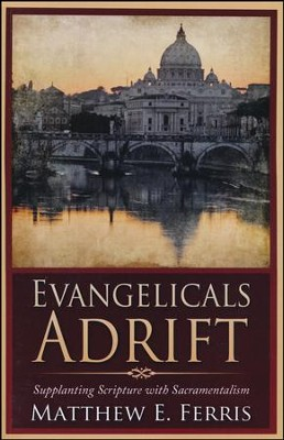 Evangelicals Adrift: Supplanting Scripture with Sacramentalism  -     By: Matthew Ferris
