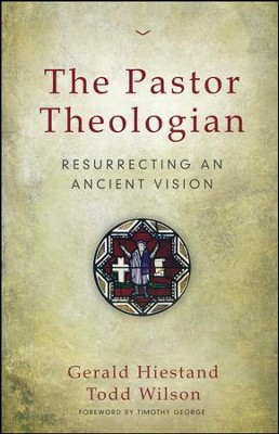 The Pastor Theologian: Resurrecting an Ancient Wisdom   -     By: Gerald Hiestand, Todd Wilson