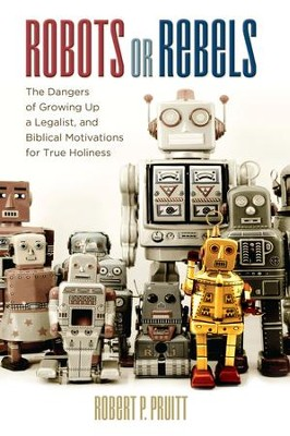 Robots or Rebels: The Dangers of Growing Up a Legalist, and Biblical Motivations for True Holiness - eBook  -     By: Robert P. Pruitt