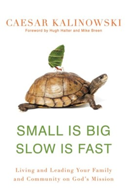 Small Is Big Slow Is Fast: Living and Leading Your Family and Community on God's Mission  -     By: Caesar Kalinowski