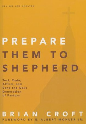 Prepare Them to Shepherd: Test, Train, Affirm, and Send the Next Generation of Pastors  -     By: Brian Croft