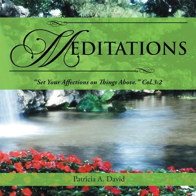 MEDITATIONS: Set Your Affections on Things Above. Col.3:2 - eBook  -     By: Patricia David