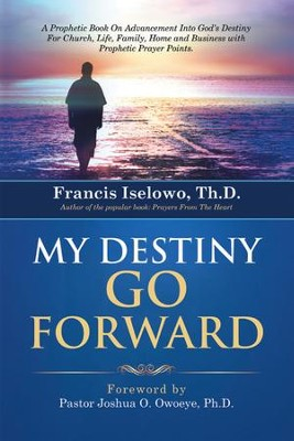My Destiny Go Forward Into God's Destiny For Church, Life, Family, Home and  -     By: Francis Iselowo