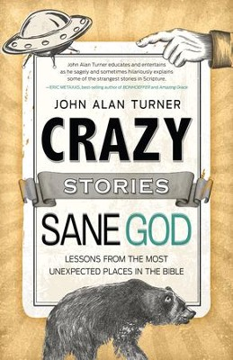 Crazy Stories, Sane God: Lessons from the Most Unexpected Places in the Bible - eBook  -     By: John Alan Turner
