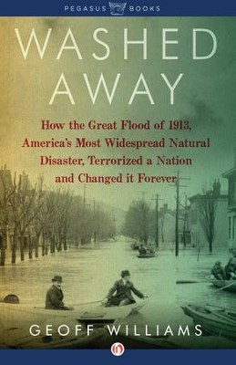 Washed Away: How the Great Flood of 1913, America's Most Widespread Natural Disaster, Terrorized a Nation and Changed It Forever - eBook  -     By: Geoff Williams