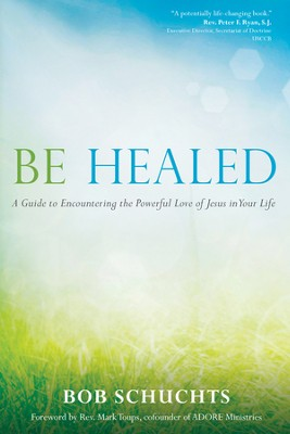 Be Healed: A Guide to Encountering the Powerful Love of Jesus in Your Life - eBook  -     By: Bob Schuchts, Mark Toups