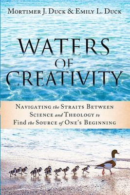 Waters of Creativity: Navigating the Straits Between Science and Theology to Find the Source of One's Beginning - eBook  -     By: Mortimer J. Duck, Emily L. Duck