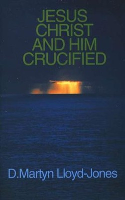 Jesus Christ and Him Crucified   -     By: D. Martyn Lloyd-Jones