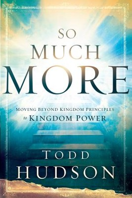 So Much More: Moving Beyond Kingdom Principles to Kingdom Power - eBook  -     By: Todd Hudson