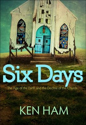 Six Days: The Age of the Earth and the Decline of the Church   -     By: Ken Ham