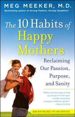 The 10 Habits of Happy Mothers: Reclaiming Our Passion, Purpose, and Sanity  -     By: Meg Meeker
