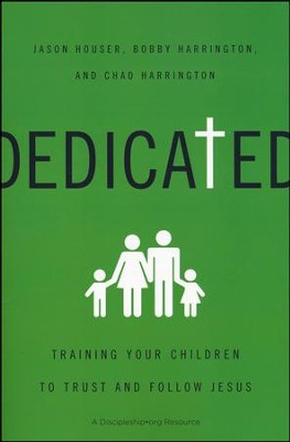 Dedicated: Training Your Children to Trust and Follow Jesus  -     By: Jason Houser, Bobby William Harrington, Chad Harrington