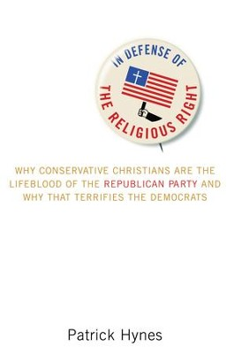 In Defense of the Religious Right: Why Conservative Christians Are the Lifeblood of the Republican Party and Why That Terrifies the Democrats - eBook  -     By: Patrick Hynes