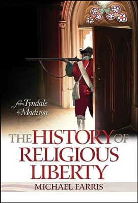 The History of Religious Liberty: From Tyndale to Madison  -     By: Michael Farris