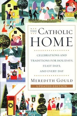The Catholic Home: Celebrations and Traditions for Holidays, Feast Days and Every Day  -     By: Meredith Gould