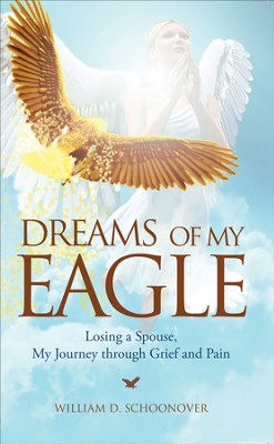 Dreams of My Eagle: Losing a Spouse, My Journey through Grief and Pain - eBook  -     By: William D. Schoonover