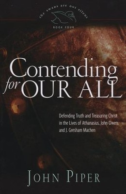 Contending for Our All: Defending Truth and Treasuring Christ in the Lives of Athanasius, John Owen, and J. Gresham Machen  -     By: John Piper