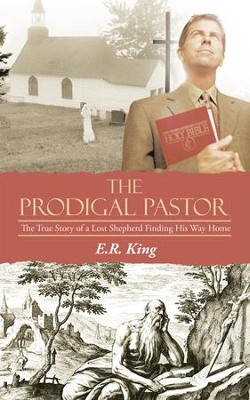 The Prodigal Pastor: The True Story of a Lost Shepherd Finding His Way Home - eBook  -     By: E.R. King