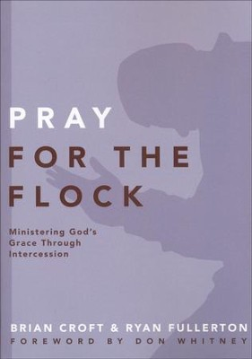 Pray for the Flock: Ministering God's Grace Through Intercession  -     By: Brian Croft