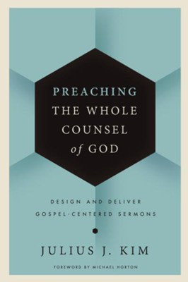 Preaching the Whole Counsel of God: Design and Deliver Gospel-Centered Sermon  -     By: Julius Kim
