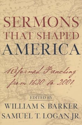 Sermons That Shaped America: Reformed Preaching from 1630 to 2001  -     Edited By: William S. Barker, Samuel T. Logan Jr.     By: Edited by William S. Barker & Samuel T. Logan, Jr.