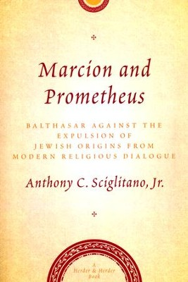 Marcion and Prometheus: Balthasar Against the Expulsion of Jewish Origins from Modern Religious Thought  -     By: Anthony Sciglitano