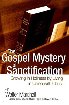 The Gospel Mystery of Sanctification: Growing in Holiness by Living in Union with Christ  -     By: Walter Marshall, Bruce McRae