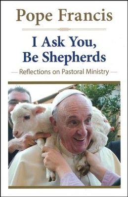 I Ask You, Be Shepherds: Reflections on Pastoral Ministry (The Pope Francis Resource Library)  -     By: Pope Francis