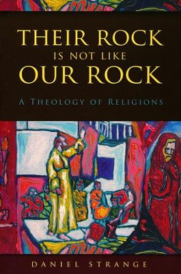 Their Rock Is Not Like Our Rock: A Theology of Religions  -     By: Daniel Strange