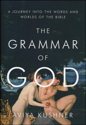 The Grammar of God: A Journey Into the Words and Worlds of the Bible  -     By: Aviya Kushner