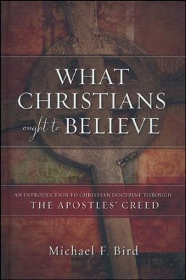 What Christians Ought To Believe  -     By: Michael F. Bird