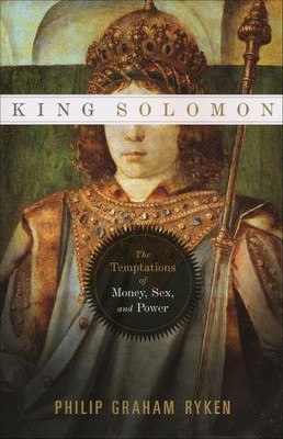 King Solomon: The Temptations of Money, Sex, and Power  -     By: Philip Ryken