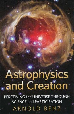 Astrophysics and Creation:Percieving the Universe Through Science and Participation  -     By: Arnold Benz