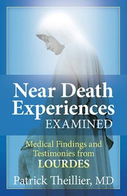Near Death Experience Examined:Medical Findings and Testimoies from Lourdes  -     By: Patrick Theillier