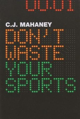 Don't Waste Your Sports  -     By: C.J. Mahaney