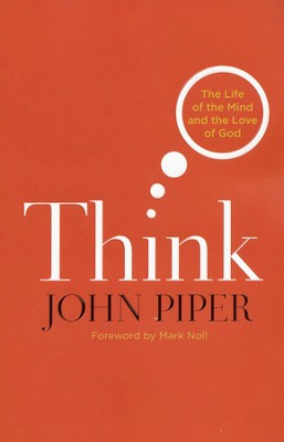 Think: The Life of the Mind and the Love of God  -     By: John Piper