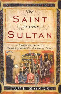 The Saint and the Sultan: The Crusades, Islam, and Francis of Assisi's Mission of Peace  -     By: Paul Moses