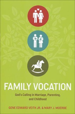 Family Vocation: God's Calling in Marriage, Parenting, and Childhood  -     By: Gene Edward Veith Jr., Mary J. Moerbe