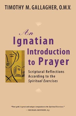 An Ignatian Introduction to Prayer: Scriptural  Reflections According to the Spiritual Exercises  -     By: Timothy M. Gallagher