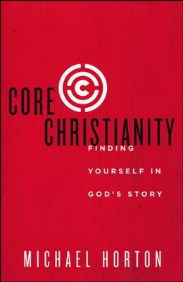 Core Christianity: Finding Yourself in God's Story  -     By: Michael Horton