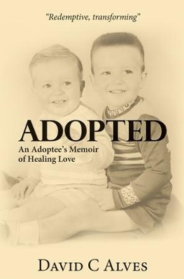 Adopted: An Adoptee's Memoir of Healing Love  -     By: David C. Alves