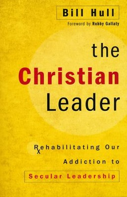 The Christian Leader: Rehabilitating Our Addiction to Secular Leadership  -     By: Bill Hull