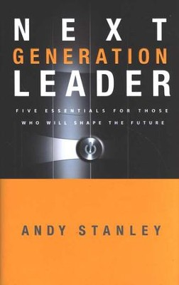 Next Generation Leader: Five Essentials for Those Who Will Shape the Future  -     By: Andy Stanley
