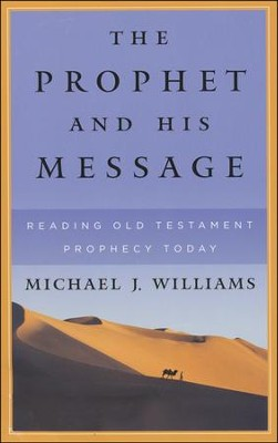 The Prophet and His Message: Reading Old Testament Prophecy Today  -     By: Michael J. Williams