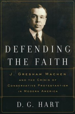 Defending the Faith: J. Gresham Machen and the Crisis of Conservative Protestantism in Modern America  -     By: D.G. Hart