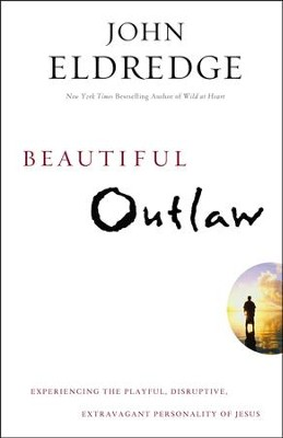 Beautiful Outlaw: Experiencing the Playful, Disruptive, Extravagant Personality of Jesus  -     By: John Eldredge