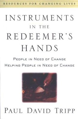 Instruments in the Redeemer's Hands: People in Need of Change, Helping People in Need of Change  -     By: Paul David Tripp